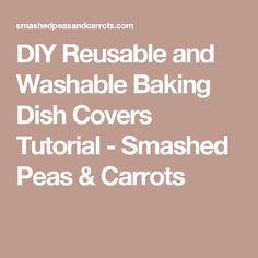 DIY Reusable and Washable Baking Dish Covers Tutorial - Smashed Peas & Carrots