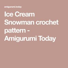 Ice Cream Snowman crochet pattern - Amigurumi Today