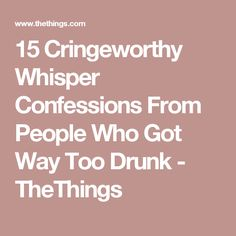 15 Cringeworthy Whisper Confessions From People Who Got Way Too Drunk - TheThings