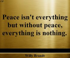 """Peace is not everything, but without peace, everything is nothing."" - Willy Brandt"