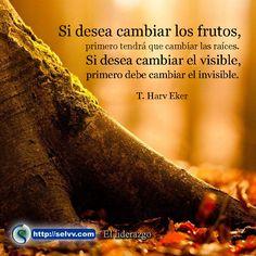 Si desea cambiar los frutos, primero tendrá que cambiar las raíces. Si desea cambiar el visible, primero debe cambiar el invisible. T. Harv Eker  http://selvv.com/el-liderazgo/