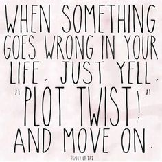 """This is the best advice I have seen in quite some time! --------------------- """"When something goes wrong in your life just yell 'Plot Twist!' and move on."""" —Anonymous"""