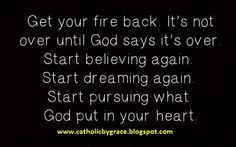 Get your fire back!  It's not over until God says it's over.  Start believing again.  Start dreaming again.  Start pursuing what God put in your heart!