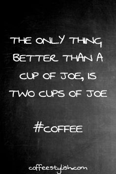 The Only Thing Better Than A Cup Of Joe, Is Two Cups Of Joe. --> How about the entire pot? that's what's better than one cup of joe