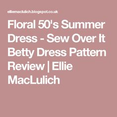 Floral 50's Summer Dress - Sew Over It Betty Dress Pattern Review | Ellie MacLulich