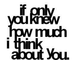 "if only you knew how much I think about you...you'd be like ""what?"" Lol but unfortunately when i see you you pass on by and don't seem to care wether i think of you or not..."