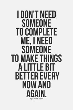 I don't want someone to complete me; I'm already complete. I want someone to make things a little bit better every now and again.