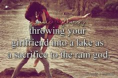 Ugh. We sacrifice to the rain god when we need rain. The lake is for the squid god.