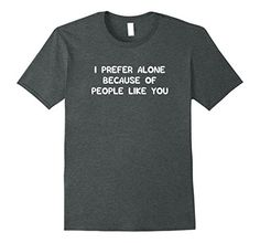 I Prefer Alone Because of People Like You Shirt, Alo... https://www.amazon.com/dp/B07219V9CZ/ref=cm_sw_r_pi_dp_x_hsSozbZCPD42R