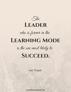 The leader who is forever in learning mode is the one most likely to succeed yourlifeenhanced.net