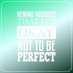 Remind yourself that it is Okay, Not to be perfect. Quotes