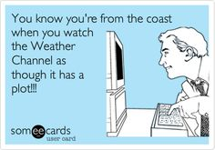 You know you're from the coast when you watch the Weather Channel as though it has a plot!!!