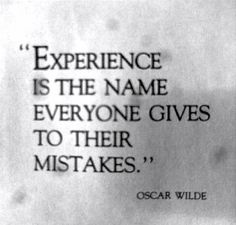 'Experience is the name everyone gives to their mistakes.' Oscar Wilde - his quotes are my favorites!