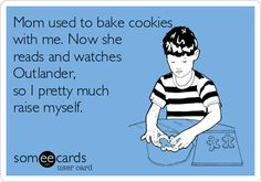 Mom used to bake cookies with me. Now she reads and watches Outlander, so I pretty much raise myself.