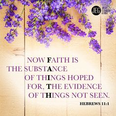 """Now faith is the substance of things hoped for, the evidence of things not seen."" –Hebrews 11:1"