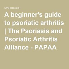 A beginner's guide to psoriatic arthritis | The Psoriasis and Psoriatic Arthritis Alliance - PAPAA