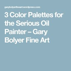 3 Color Palettes for the Serious Oil Painter – Gary Bolyer Fine Art
