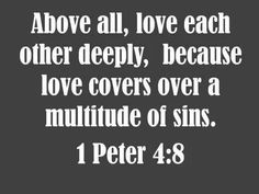 """I Peter 4:8 And above all things have fervent love for one another, for """"love will cover a multitude of sins."""""""