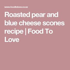 Roasted pear and blue cheese scones recipe | Food To Love