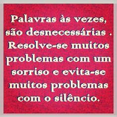 palavras às vezes, são desnecessárias. resolve-se muitos problemas com um sorriso e evita-se muitos problemas com o silêncio.