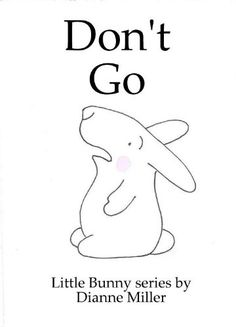 """Don't Go (Little Bunny series Book 7) by Dianne Miller. In 'Don't Go"""" Little Bunny is devastated to be left at preschool. Little Bunny's Mommy reassures Little Bunny she will be back and Little Bunny learns to make friends and enjoy the activities."""