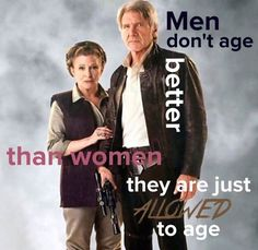 Men don't age better than women, they are just ALLOWED to age.
