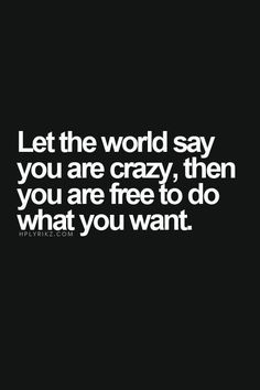 Let the world say you are crazy, then you are free to do what you want.
