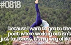 Because I want to get to the point where working out isn't just for fitness, it's my way of life.