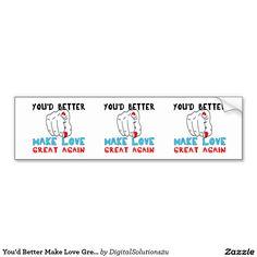 You'd Better Make Love Great Again Car Bumper Sticker