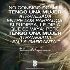 """""""No consigo dormir. Tengo una #mujer atravesada entre los párpados. Si pudiera, le diría que se vaya; pero tengo una mujer atravesada en la garganta."""" — Eduardo Galeano —  Visítanos: http://www.elsalvadorebooks.com/"""