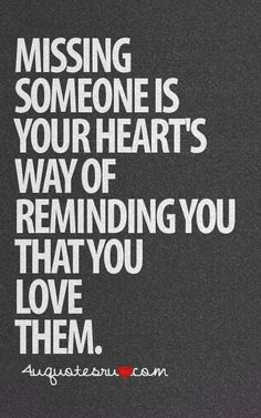 Missing someone is your hearts way of reminding you that you love them.