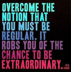 Overcome the notion that you must be regular. It robs you of the chance to be extraordinary.