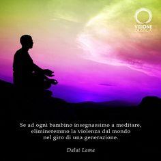 Se ad ogni bambino insegnassimo a meditare, elimineremmo la violenza dal mondo nel giro di una generazione. (Dalai Lama)