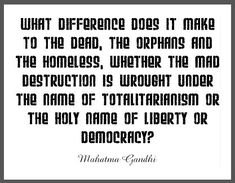 """What difference does it make to the dead, the orphans and the homeless, whether the mad destruction is wrought under the name of totalitarianism or the holy name of liberty or democracy? Democracy Quotes, G Names, Mahatma Gandhi Quotes, War Quotes, Educational Websites, Destruction, Quotations, Liberty, Mad"