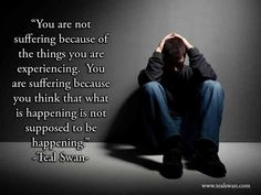 """""""You are not suffering because of the things you are experiencing. You are suffering because you think that what is happening is not supposed to be happening."""" Quote by Teal Swan (The Spiritual Catalyst) Spiritual Guidance, Spiritual Quotes, Quotes For Kids, Great Quotes, Swan Quotes, Suffering Quotes, Online Meditation, Healing Books, Teal Swan"""