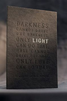 Darkness Series  To read the message clearly, you need to lean the print to the light, which is a metaphorical gesture of the idea and concept in each message.  >>>>>>>>>>>>>>>>>>>>>>>>>>>>>>>>>>>>>>>>>>>>>>>>>  A Quote in Foil Print  Darkness cannot drive out darkness, only light can do that. Hate cannot drive out hate, only love can do that.  - M...