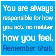 You are always responsible for how you act life quotes quotes quote life quote life lessons