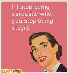 Sarcastic and stupid. Ha!