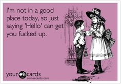 I'm not in a good place today, so just saying 'Hello' can get you fucked up. | Reminders Ecard | someecards.com