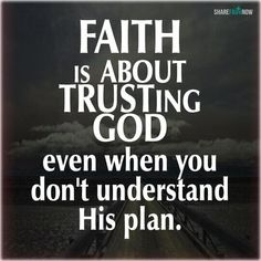 God and Jesus Christ:Faith is trusting God even when you don't understand his plan