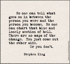 """""""No one can tell what goes on in between the person you were and the person you become. No one can chart that blue and lonely section of hell. There are no maps of the change. You just come out the other side. Or you don't."""" - Stephen King, The Stand #quote"""