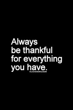Always be thankful for everything you have..