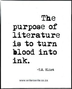 The purpose of literature is to turn blood into ink.  T.S. Eliot