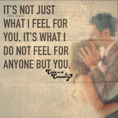 It's not just what I feel for you, It's what I do not feel for anyone but you. #countryquotes #countrycouples #countrylife #countrystyle #redneckcouples #countrysayings #countrylove #countrymusicbuddy Country Relationship Quotes, Country Love Quotes, Country Relationships, Country Lyrics, Cute N Country, Romantic Love Quotes, Country Couples, Country Music, Cute Crush Quotes