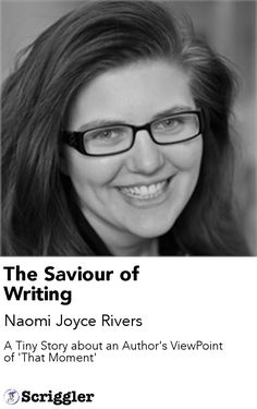 The Saviour of Writing by Naomi Joyce Rivers https://scriggler.com/detailPost/story/53385 A Tiny Story about an Author's ViewPoint of 'That Moment'