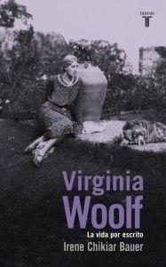 Virginia Woolf. La vida por escrito Irene Chikiar Bauer. Taurus