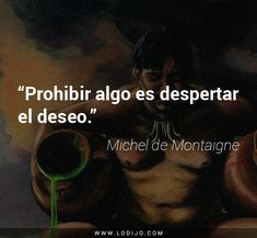 Michel de Montaigne. Prohibir algo es despertar el deseo. Quotes To Live By, Love Quotes, Michel De Montaigne, Motivational Quotes, Inspirational Quotes, Psychology Facts, Spanish Quotes, Quote Of The Day, Wise Words