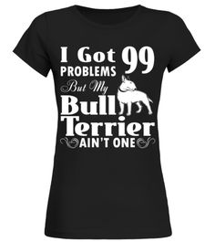# I Got 99 Problems but My Bull Terrier Ain't One Funny Gift T-shirt .  I Got 99 Problems but My Bull Terrier Ain't One. funny gift shirt for you.HOW TO ORDER:1. Select the style and color you want:2. Click Reserve it now3. Select size and quantity4. Enter shipping and billing information5. Done! Simple as that!TIPS: Buy 2 or more to save shipping cost!This is printable if you purchase only one piece. so dont worry, you will get yours.Guaranteed safe and secure checkout via:Paypal   VISA…