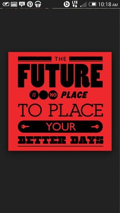 The future is no place to place your better days. We only have today babe