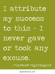 """""""I attribute my success to this -- I never gave or took any excuse."""" ~ Florence Nightingale"""